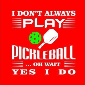 I don't always Play Pickleball