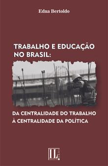 Trabalho e educação no Brasil: da centralidade do trabalho à centralidade da política