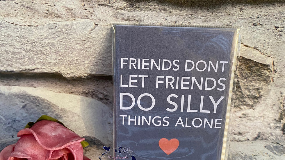 Magnet plaque - Friends don't let Friends do silly things alone