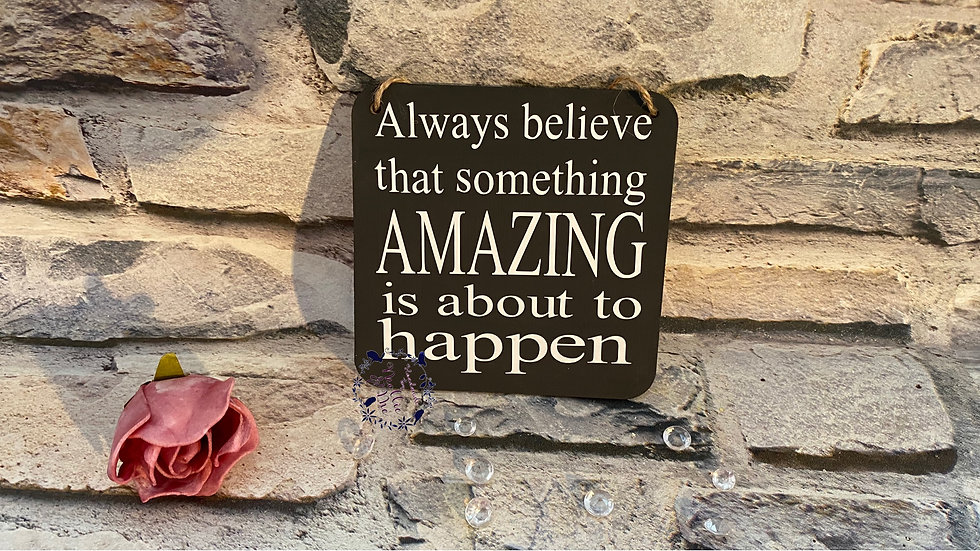 Always believe that something amazing is about to happen