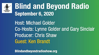 Blind and Beyond Radio. September 6, 2020. Host: Michael Golder. Co-Hosts: Lynne Golder and Gary Sinclair. Producer: Chris Shaw. Guest: Ken Brandt. Image of Blind and Beyond's logo, which is a microphne above their name. URL of the radio show.