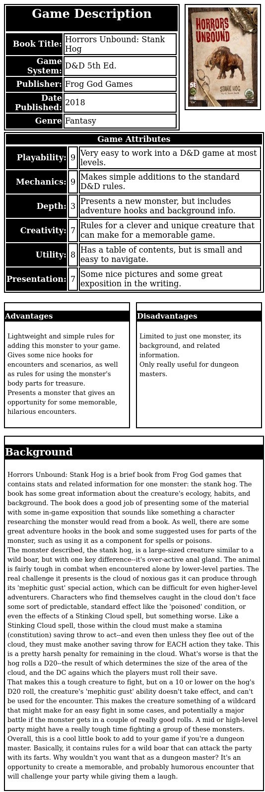 Horrors Unbound: Stank Hog is a brief book from Frog God games that contains stats and related information for one monster: the stank hog. The book has some great information about the creature's ecology, habits, and background. The book does a good job of presenting some of the material with some in-game exposition that sounds like something a character researching the monster would read from a book. As well, there are some great adventure hooks in the book and some suggested uses for parts of the monster, such as using it as a component for spells or poisons.  The monster described, the stank hog, is a large-sized creature similar to a wild boar, but with one key difference--it's over-active anal gland. The animal is fairly tough in combat when encountered alone by lower-level parties. The real challenge it presents is the cloud of noxious gas it can produce through its 'mephitic gust' special action, which can be difficult for even higher-level adventurers. Characters who find themselves caught in the cloud don't face some sort of predictable, standard effect like the 'poisoned' condition, or even the effects of a Stinking Cloud spell, but something worse. Like a Stinking Cloud spell, those within the cloud must make a stamina (constitution) saving throw to act--and even then unless they flee out of the cloud, they must make another saving throw for EACH action they take. This is a pretty harsh penalty for remaining in the cloud. What's worse is that the hog rolls a D20--the result of which determines the size of the area of the cloud, and the DC agains which the players must roll their save.  That makes this a tough creature to fight, but on a 10 or lower on the hog's D20 roll, the creature's 'mephitic gust' ability doesn't take effect, and can't be used for the encounter. This makes the creature something of a wildcard that might make for an easy fight in some cases, and potentially a major battle if the monster gets in a couple of really good rolls. A mid or h