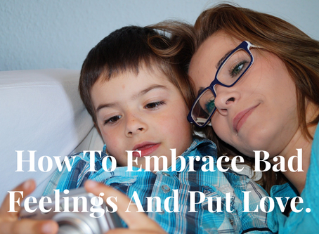 How To Embrace Bad Feelings And Put Love In.