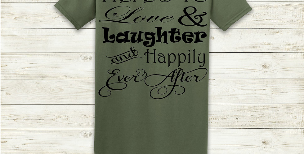 Here's To Love & Laughter And Happily Ever After T-Shirt