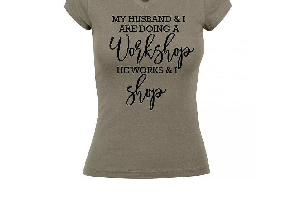 My Husband & I Are Doing A Workshop. He Works & I Shop T-Shirt
