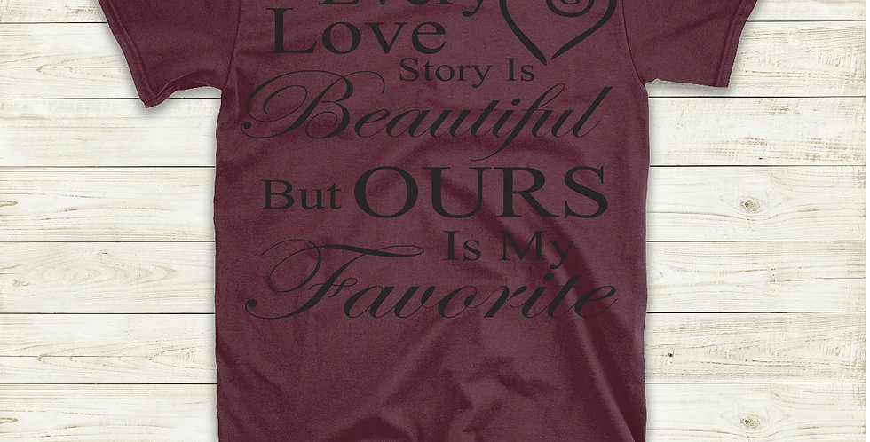 Every Love Story Is Beautiful But Ours Is My Favorite T-Shirt