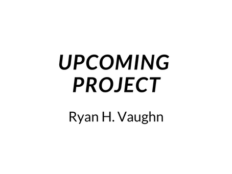 Upcoming Project: Ryan H. Vaughn