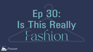 Episode 30: Is This Fashion?!?