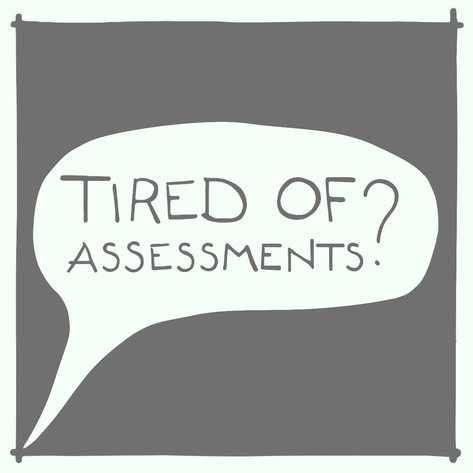 Tired of assessments?