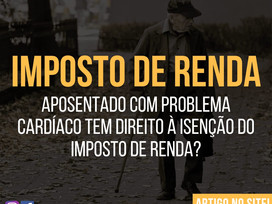 APOSENTADO com problemas CARDÍACOS tem direito à ISENÇÃO do IMPOSTO DE RENDA?
