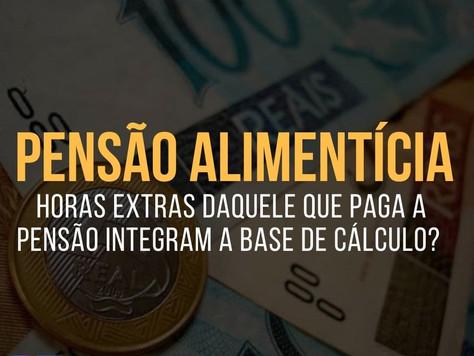 PENSÃO ALIMENTÍCIA: HORAS EXTRAS integram a BASE DE CÁLCULO da PENSÃO?