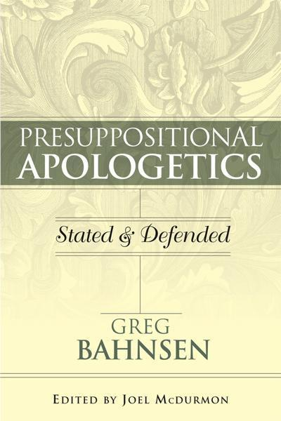 Presuppositional Apologetics: Stated and Defended