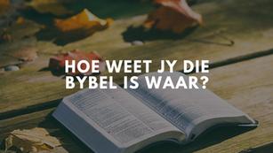 Hoe weet jy die Bybel is waar?
