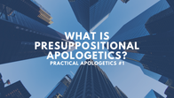 Practical apologetics #1: What is presuppositional apologetics?