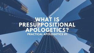 Practical apologetics #1: What is presuppositional apologetics?