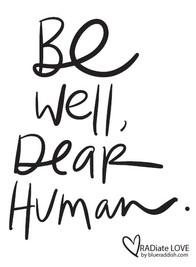 Be well, dear human
