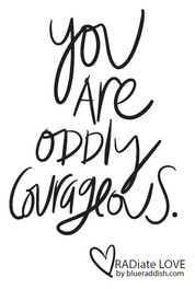 You are oddly courageous