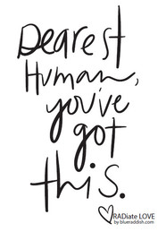 Dearest human, you've got this