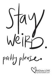 Stay weird. Pretty please.