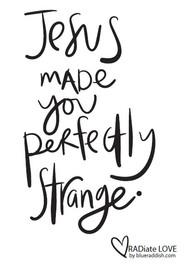 Jesus made you perfectly strange