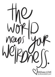 The world needs your weirdness