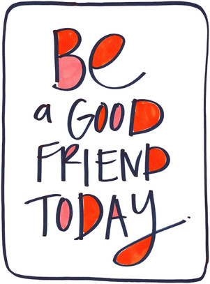 Be a good friend today.jpg