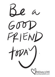 Be a good friend today