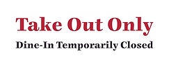 Take Out Only Dine-In Temporarily Closed