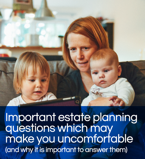 Important estate planning questions which may make you uncomfortable