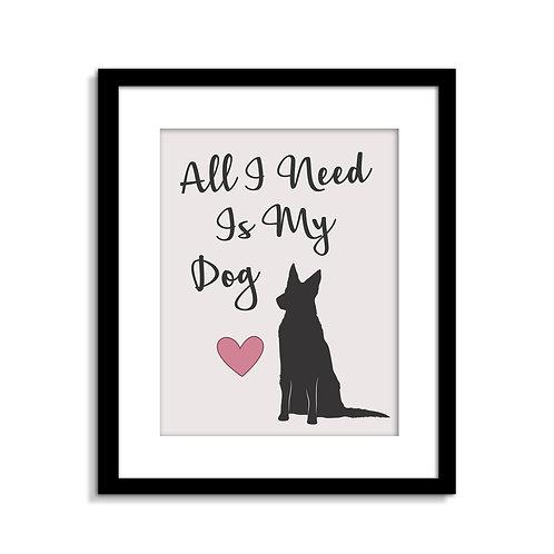 All I Need Is My Dog Print