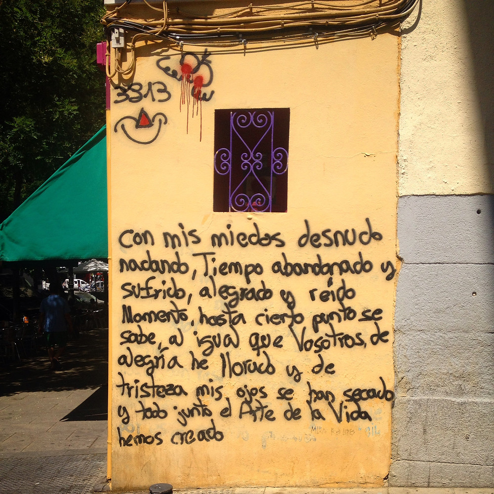 """Translation: """"With my fears nakedly swimming, time abandoned and suffered, moments of joy and laughter there comes a point when one knows that all of us are equal.  From joy I have cried and from the sadness that has dried my eyes, and all of it together is the Art of Life that we have created."""" (found on the streets of Madrid)"""