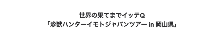 世界の果てまでイッテQ「珍獣ハンターイモトジャパンツアー in 岡山県」(12/6放送)