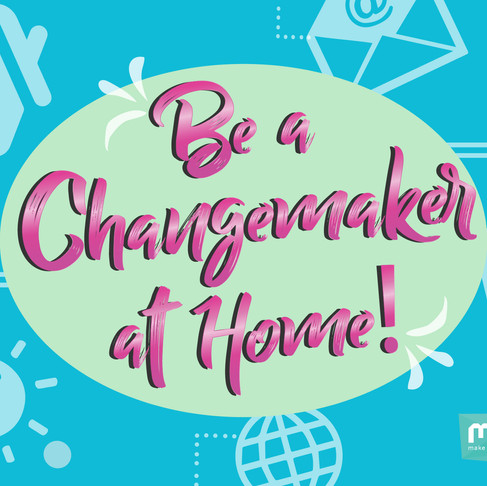 Be a Changemaker at home!