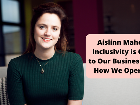 Aislinn Mahon: Inclusivity is Core to Our Business and How We Operate