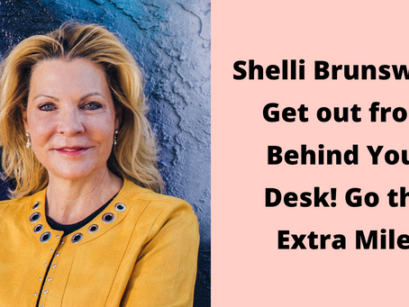 Shelli Brunswick: Get out from Behind Your Desk! Go the Extra Mile!