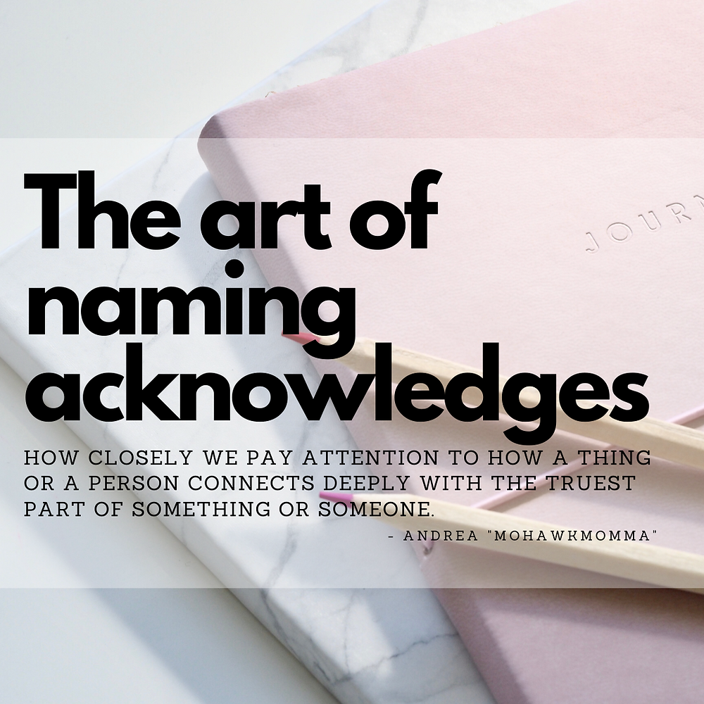 The art of naming acknowledges how closely we pay attention to how a thing or a person connects deeply with the truest part of something or someone.