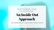 Platforms and Vocation: An Inside Out Approach to Showing Up and Using Your Voice