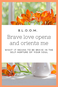 BLOOM Brave Love Opens and Orients