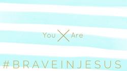 You Are Brave In Jesus