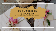 Flourish In Bravery - Life is Miraculous and Messy, Spring Soul Care Kit Reveal