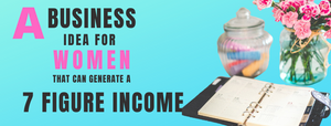 An image displaying text that reads: A business idea for women that can generate a 7 figure income.