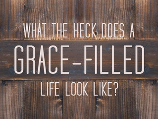 What The Heck Does A Grace-Filled Life Look Like?