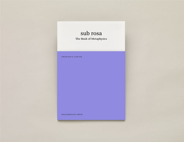 sub rosa The Book of Metaphysics, Francesca Lisette – UEA Publishing Project – Boiler House Press – Poetry Book – Emily Benton Book Design