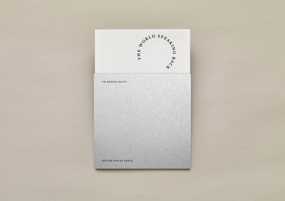 The World Speaking Back – To Denise Riley – Published by Boiler House Press, 2018 // Design, typesetting and print production by Emily Benton Book Design