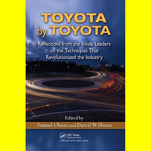 Toyota by Toyota - Reflections from the Inside Leaders on the Techniques That Re