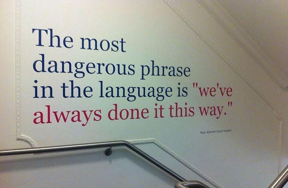 "The most dangerous phrase in the language is ""we'vealways done it this way"". Admiral Grace Hopper"