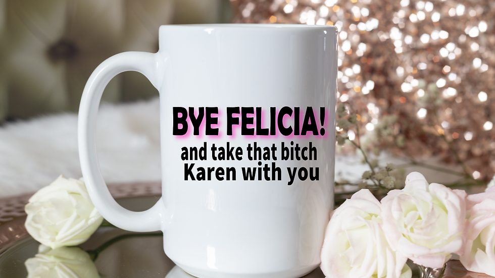 Bye Felicia! And Take That Bitch Karen with you