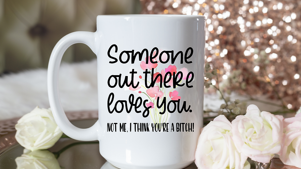 Someone Out There Loves You - Not Me, I Think You're A Bitch!