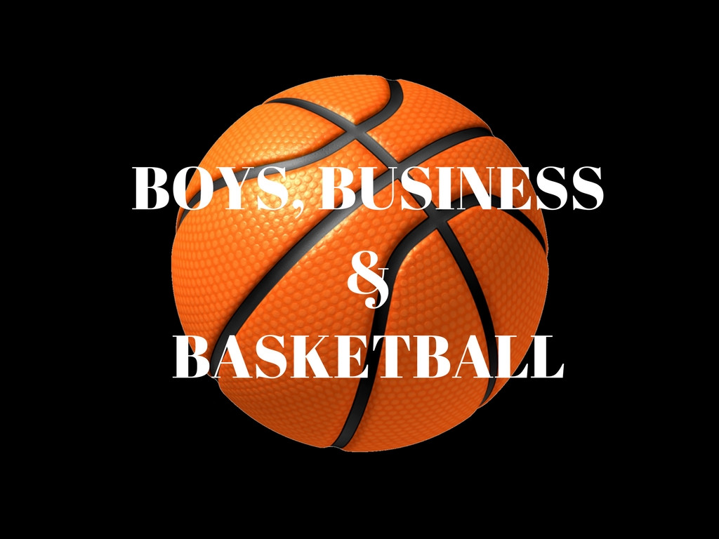 BOYS, BUSINESS & BASKETBALL