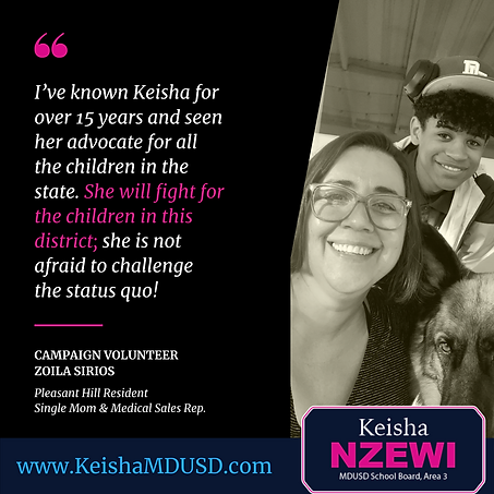 """I've known Keisha for over 15 years and seen her advocate for all the children in the state. She will fight for the children in this district; she is not afraid to challenge the status quo!"" - Zoila Sirios"